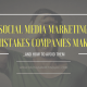 Top Social Media Marketing Mistakes Companies Make and How to Avoid Them