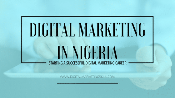 DIGITAL MARKETING IN NIGERIA AND HOW TO KICK OFF YOUR DIGITAL MARKETING CAREER